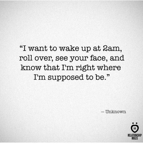 """Unknown, Wake, and Face: """"I want to wake up at 2am,  roll over, see your face, and  know that I'm right where  I'm supposed to be.""""  Unknown  RELATIONSHIP  RULES"""