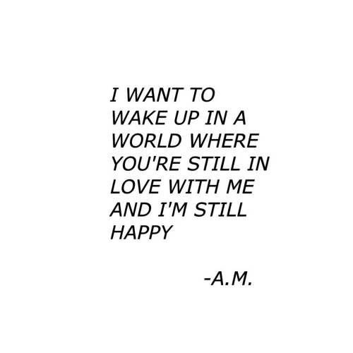 Love, Happy, and World: I WANT TO  WAKE UP IN A  WORLD WHERE  YOU'RE STILL IN  LOVE WITH ME  AND I'M STILL  HAPPY