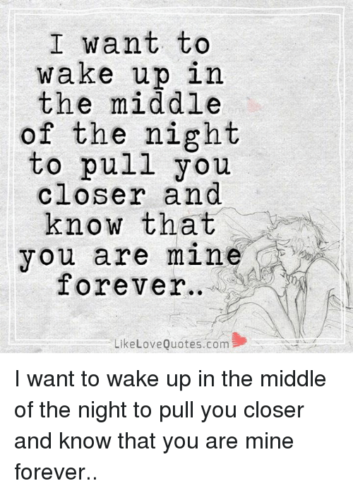 I Want To Wake Up In The Middle Of The Night To Pull You Closer And