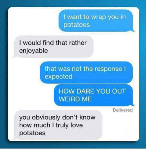 Love, Weird, and Humans of Tumblr: I want to wrap you in  potatoes  I would find that rather  enjoyable  that was not the response I  expected  HOW DARE YOU OUT  WEIRD ME  Delivered  you obviously don't know  how much I truly love  potatoes