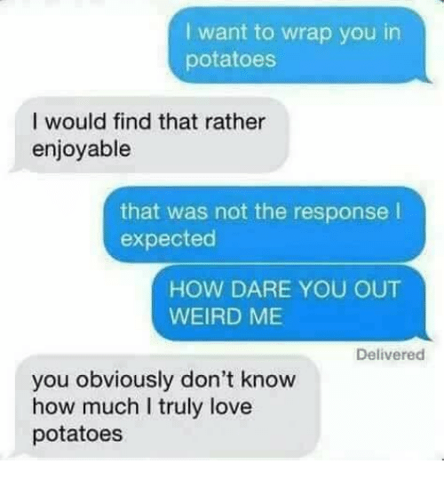 Love, Memes, and Weird: I want to wrap you in  potatoes  I would find that rather  enjoyable  that was not the response l  expected  HOW DARE YOU OUT  WEIRD ME  Delivered  you obviously don't know  how much I truly love  potatoes
