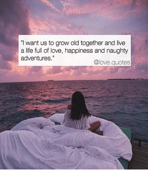 I Want Us to Grow Old Together and Live a Life Full of Love ...