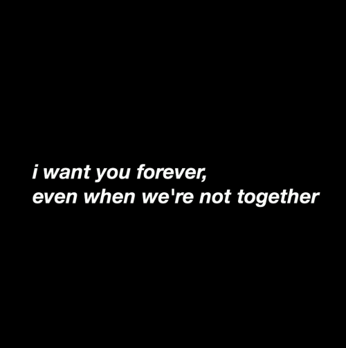 Forever, You, and I Want You: i want you forever,  even when we're not together