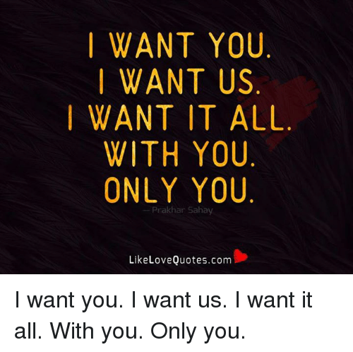 I WANT YOU I WANT US WANT IT ALL WITH YOU ONLY YOU Prak Har ...