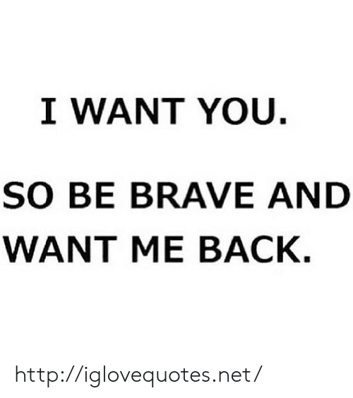 Brave, Http, and Back: I WANT YOU.  SO BE BRAVE AND  WANT ME BACK. http://iglovequotes.net/