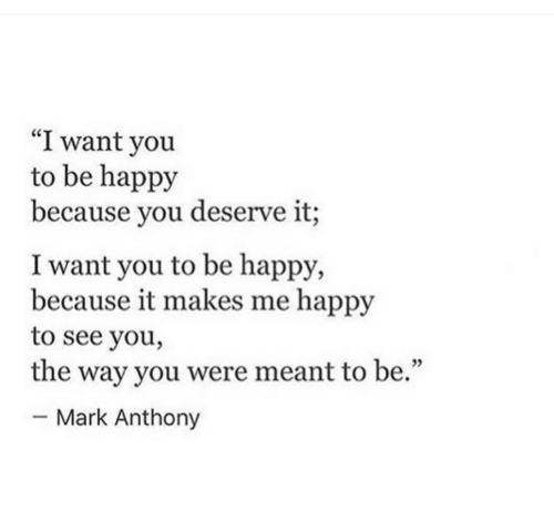 """Happy, Be Happy, and Mark Anthony: """"I want you  to be happy  because you deserve it;  I want you to be happy,  because it makes me happy  to see you,  the way you were meant to be.""""  - Mark Anthony  05"""