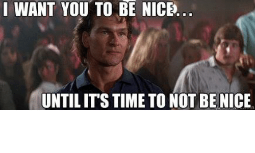 I Want You To Be Nice Until Its Time To Not Benice Meme On Meme