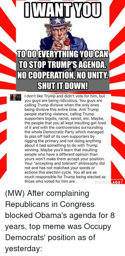 """Memes, Obama, and Democratic Party: I WANT YOU  TODO  YOUCAN  TO STOP TRUMP SAGENDA  NO COOPERATION, NOUNITY  SHUT IT DOWN!  I don't like Trump and didn't vote for him, but  you guys are being ridiculous. You guys are  calling Trump divisive when the only ones  being divisive this entire time. Anti Trump  people starting violence, calling Trump  supporters bigots, racist, sexist, etc. Maybe,  the people that you all kept insulting got tired  of it and with the controversies surrounding  the whole Democratic Party which managed  to piss off half of its own supporters by  rigging the primary and not doing anything  about it had something to do with Trump  winning. Maybe you'll learn that insulting  people who have a different opinion than  yours won't make them accept your position.  Your """"accepting and tolerant"""" philosophy did  not and has not matched your words or  actions this election cycle. You all are as  much responsible for Trump being elected as  those who voted for him are.  AGE (MW) After complaining Republicans in Congress blocked Obama's agenda for 8 years, top meme was Occupy Democrats' position as of yesterday:"""