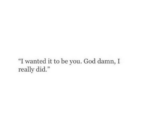 "God, Wanted, and Did: ""I wanted it to be you. God damn, I  really did."""