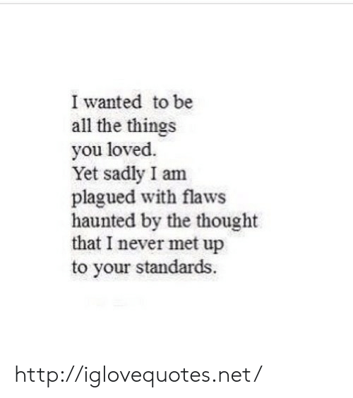 Http, Never, and Thought: I wanted to be  all the things  you loved.  Yet sadly I am  plagued with flaws  haunted by the thought  that I never met up  to your standards http://iglovequotes.net/