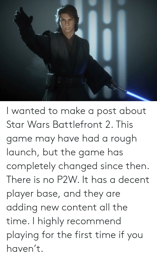 Star Wars, The Game, and Game: I wanted to make a post about Star Wars Battlefront 2. This game may have had a rough launch, but the game has completely changed since then. There is no P2W. It has a decent player base, and they are adding new content all the time. I highly recommend playing for the first time if you haven't.