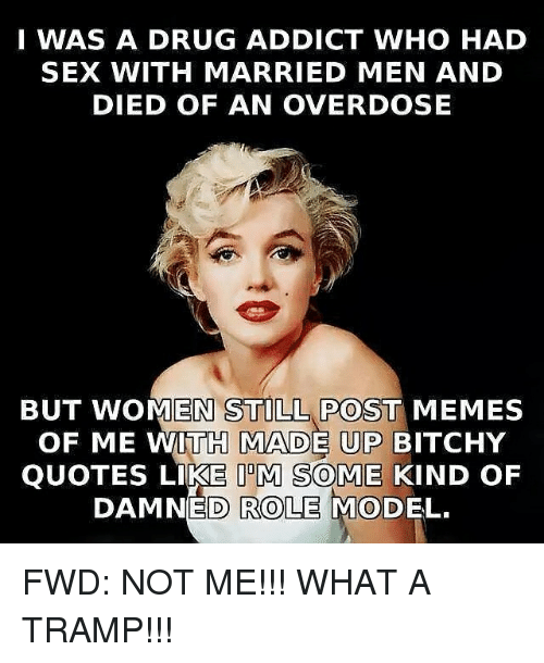 Addicted, Role Models, and Forwardsfromgrandma: I WAS A DRUG ADDICT WHO HAD  SEX WITH MARRIED MEN AND  DIED OF AN OVERDOSE  BUT WOMEN POST MEMES  OF ME WITH MADE UP BITCHY  QUOTES LIKE IDM SOME KIND OF  DAMNED ROLE MODEL. FWD: NOT ME!!! WHAT A TRAMP!!!
