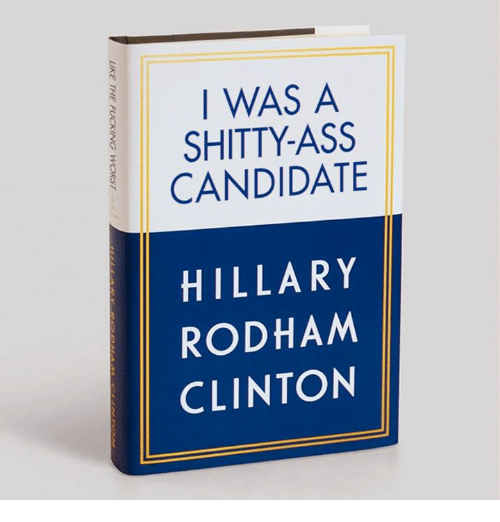 Ass, Hillary Rodham Clinton, and Clinton: I WAS A  SHITTY-ASS  CANDIDATE  HILLARY  RODHAM  CLINTON