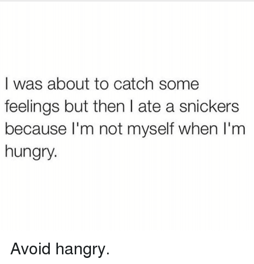 Gym, Hungry, and Snickers: I was about to catch some  feelings but then I ate a snickers  because l'm not myself when I'm  hungry. Avoid hangry.