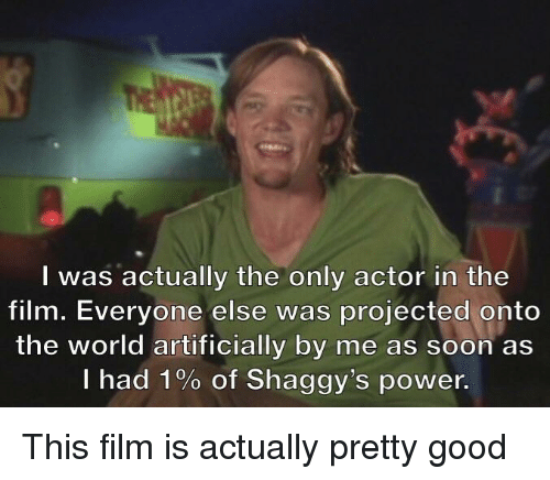 Soon..., Good, and Power: I was actually the only actor in the  film. Everyone else was projected onto  the world artificially by me as soon as  I had 1% of Shaggy's power. This film is actually pretty good