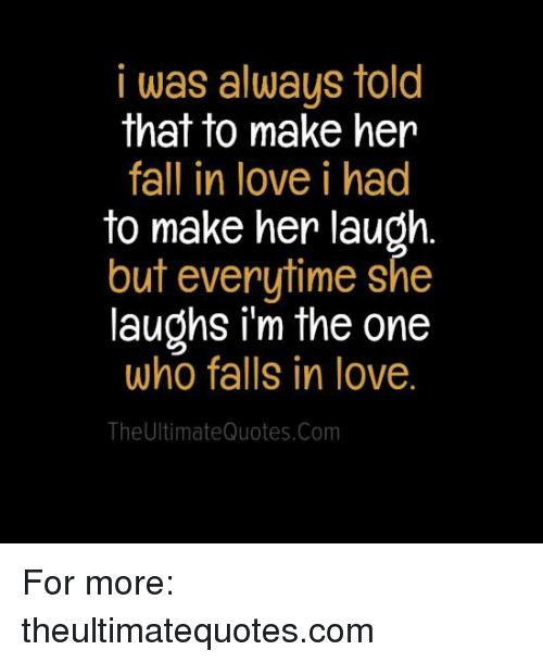 I Was Always Told That To Make Her Fall In Love I Had To Make Her Inspiration Quotes To Make Her Fall In Love