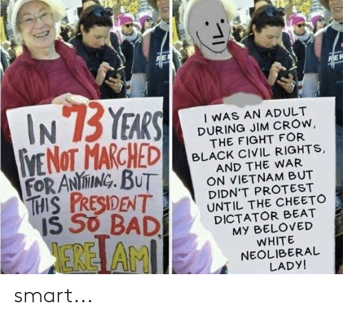 Politics, Protest, and Black: I WAS AN ADULT  DURING JIM CROw  THE FIGHT FOR  BLACK CIVIL RIGHTS,  AND THE WAR  ON VIETNAM BUT  DIDN'T PROTEST  UNTIL THE CHEETO  DICTATOR BEAT  FORANİNING. BUT  EREİ AM  MY BELOVED  WHITE  NEOLIBERAL  LADY! smart...