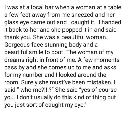 "Beautiful, Thank You, and Gorgeous: I was at a local bar when a woman at a table  a few feet away from me sneezed and her  glass eye came out and I caught it. I handed  it back to her and she popped it in and said  thank you. She was a beautiful woman.  Gorgeous face stunning body and a  beautiful smile to boot. The woman of my  dreams right in front of me. A few moments  pass by and she comes up to me and asks  for my number and I looked around the  room. Surely she must've been mistaken. I  said "" who me?!I!?"" She said ""ves of course  you. I don't usually do this kind of thing but  you just sort of caught my eye."""