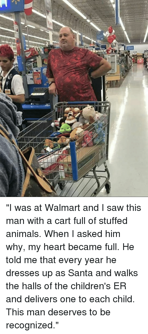 "Animals, Memes, and Saw: ""I was at Walmart and I saw this man with a cart full of stuffed animals. When I asked him why, my heart became full. He told me that every year he dresses up as Santa and walks the halls of the children's ER and delivers one to each child. This man deserves to be recognized."""