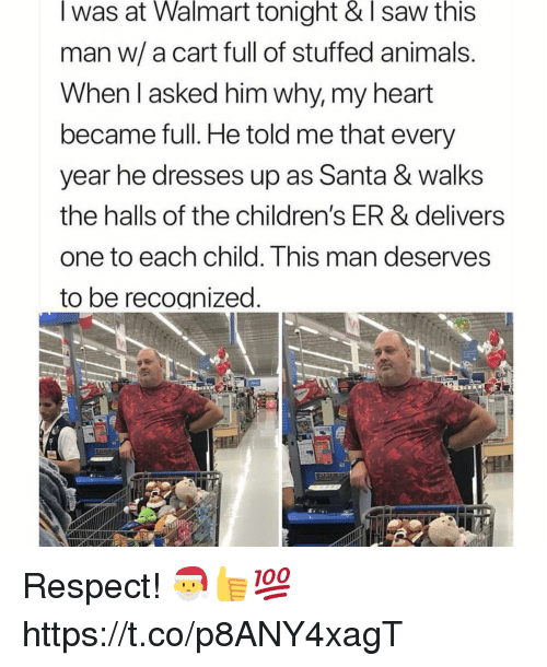 Animals, Memes, and Respect: I was at Walmart tonight & I saw this  man w/ a cart full of stuffed animals  When l asked him why, my heart  became full. He told me that every  year he dresses up as Santa & walks  the halls of the children's ER & delivers  one to each child. This man deserves  to be recognized Respect! 🎅👍💯 https://t.co/p8ANY4xagT