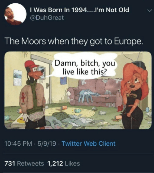 Bitch, Twitter, and Europe: I Was Born In 1994....I'm Not Old  @DuhGreat  The Moors when they got to Europe  Damn, bitch, you  live like this?  10:45 PM 5/9/19 Twitter Web Client  731 Retweets 1,212 Likes