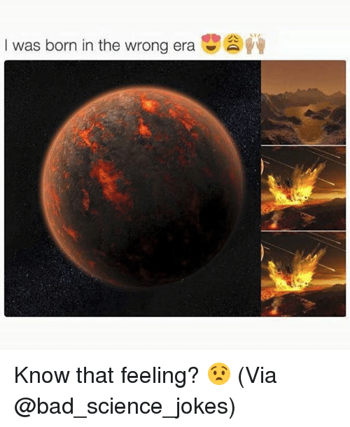 Bad, Memes, and Jokes: I was born in the wrong era Know that feeling? 😧 (Via @bad_science_jokes)