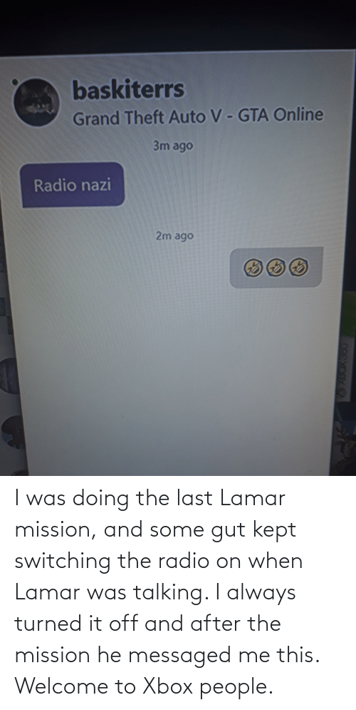 Radio, Xbox, and Lamar: I was doing the last Lamar mission, and some gut kept switching the radio on when Lamar was talking. I always turned it off and after the mission he messaged me this. Welcome to Xbox people.