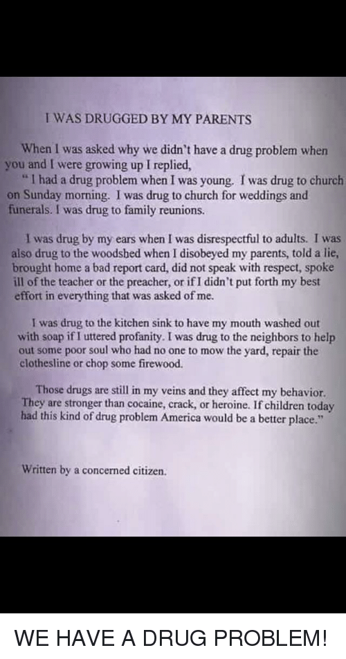 """America, Bad, and Children: I WAS DRUGGED BY MY PARENTS  When I was asked why we didn't have a drug problem when  you and I were growing up I replied,  """" I had a drug problem when I was young. I was drug to church  on Sunday morning. I was drug to church for weddings and  funerals. I was drug to family reunions.  I was drug by my ears when I was disrespectful to adults. I was  also drug to the woodshed when I disobeyed my parents, told a lie,  brought home a bad report card, did not speak with respect, spoke  ill of the teacher or the preacher, or if I didn't put forth my best  effort in everything that was asked of me.  I was drug to the kitchen sink to have my mouth washed out  with soap if I uttered profanity. I was drug to the neighbors to help  out some poor soul who had no one to mow the yard, repair the  clothesline or chop some firewood.  Those drugs are still in my veins and they affect my behavior.  They are stronger than cocaine, crack, or heroine. If children today  had this kind of drug problem America would be a better place.""""  Written by a concerned citizen."""