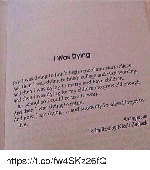Children, College, and School: I Was Dying  I was dying  finish high school and start college.  First finish and And then I was dying  have children  enough  then I was dying to marry and grow to And then I was dying for my work.  to  for school so I could return to forgot And then was dying to retire.  I realize And now, I am dying and suddenly I Anonymous  Submitted Nicole by https://t.co/fw4SKz26fQ