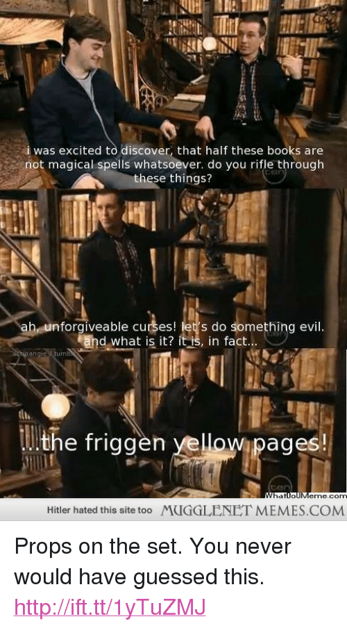 """Books, Memes, and Discover: i was excited to discover, that half these books are  not magical spells whatsoever. do you rifle through  these things?  ah, unforgiveable curses! let's do something evil  End what is it? it  in fact  Wipages  eme.cO  Hitler hated this site too  MUGGLENET MEMES.COM <p>Props on the set. You never would have guessed this. <a href=""""http://ift.tt/1yTuZMJ"""">http://ift.tt/1yTuZMJ</a></p>"""