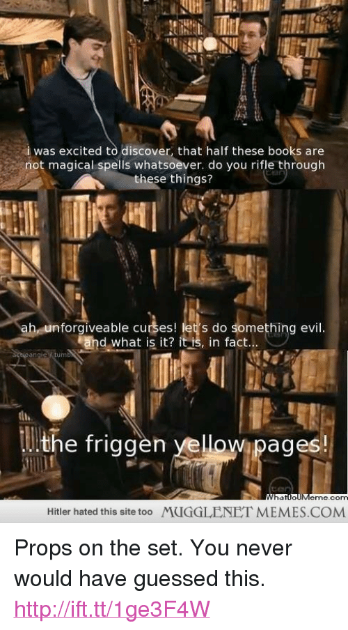 "Books, Memes, and Discover: i was excited to discover, that half these books are  not magical spells whatsoever. do you rifle through  these things?  ah, unforgiveable curses! let's do something evil  End what is it? it  in fact  Wipages  eme.cO  Hitler hated this site too  MUGGLENET MEMES.COM <p>Props on the set. You never would have guessed this. <a href=""http://ift.tt/1ge3F4W"">http://ift.tt/1ge3F4W</a></p>"