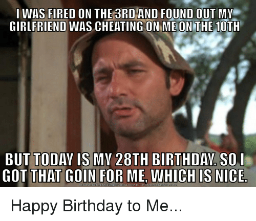 Birthday, Cheating, and Meme: I WAS FIRED ON THE 3RD AND FOUND OUT MY  GIRLFRIEND WAS CHEATING ON ME ON THE 10TH  BUT TODAY IS MY 28TH BIRTHDAY SO l  GOT THAT COIN FOR ME WHICH IS NICE  DOWNLOAD MEME GENERATOR FROM HTTP MEME CRUNCH oCOM Happy Birthday to Me...