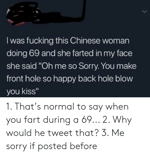 "Fucking, Sorry, and Chinese: I was fucking this Chinese woman  doing 69 and she farted in my face  she said ""Oh me so Sorry. You make  front hole so happy back hole blow  you kiss"" 1. That's normal to say when you fart during a 69... 2. Why would he tweet that? 3. Me sorry if posted before"