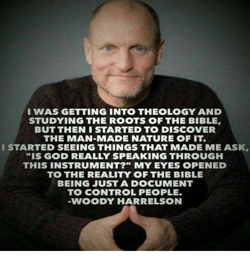 """God, Memes, and Control: I WAS GETTING INTO THEOLOGY AND  STUDYING THE ROOTS OF THE BIBLE  BUT THEN I STARTED TO DISCOVER  THE MAN-MADE NATURE OF IT.  I STARTED SEEING THINGS THAT MADE ME ASK,  """"IS GOD REALLY SPEAKING THROUGH  THIS INSTRUMENT?"""" MY EYES OPENED  TO THE REALITY OF THE BIBLE  BEING JUST A DOCUMENT  TO CONTROL PEOPLE.  VWOODY HARRELSON"""