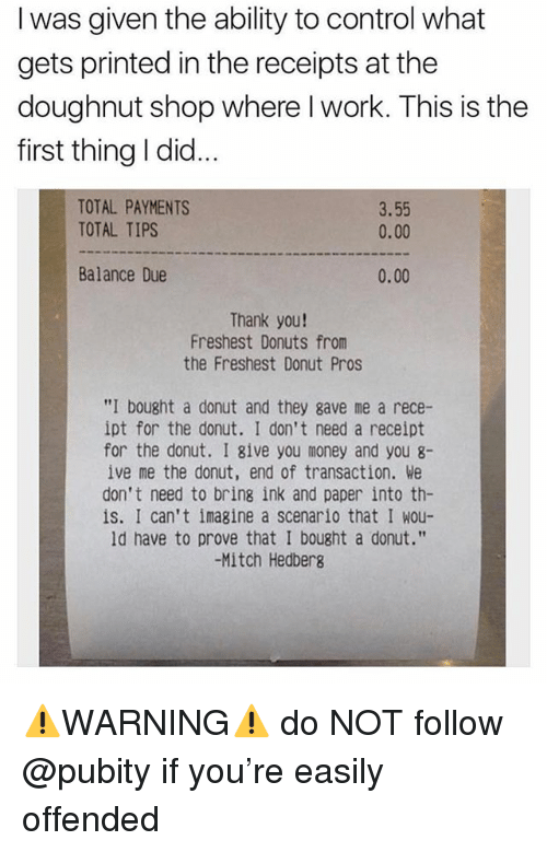 "Funny, Meme, and Money: I was given the ability to control what  gets printed in the receipts at the  doughnut shop where l work. This is the  first thing I did...  TOTAL PAYMENTS  TOTAL TIPS  3.55  0.00  Balance Due  0.00  Thank you!  Freshest Donuts from  the Freshest Donut Pros  ""I bought a donut and they gave me a rece-  ipt for the donut. I don't need a receipt  for the donut. I give you money and you 8-  ive me the donut, end of transaction. We  don't need to bring ink and paper into th-  is. I can't imagine a scenario that I wou-  ld have to prove that I bought a donut.""  -Mitch Hedbers ⚠️WARNING⚠️ do NOT follow @pubity if you're easily offended"