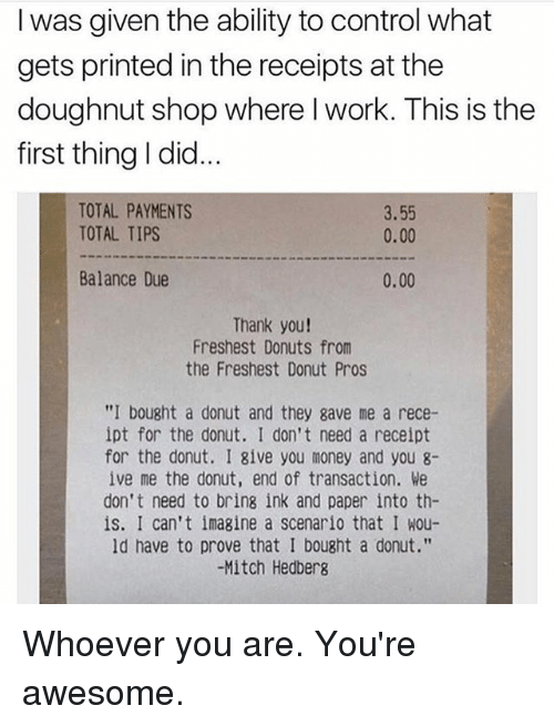 "Memes, Money, and Control: I was given the ability to control what  gets printed in the receipts at the  doughnut shop where l work. This is thee  first thing I did.  TOTAL PAYMENTS  TOTAL TIPS  3.55  0.00  Balance Due  0.00  Thank you!  Freshest Donuts from  the Freshest Donut Pros  ""I bought a donut and they gave me a rece-  ipt for the donut. I don't need a receipt  for the donut. I give you money and you 8-  ive me the donut, end of transaction. We  don't need to bring ink and paper into th-  is. I can't imagine a scenario that I wou-  ld have to prove that I bought a donut.""  -Mitch Hedberg Whoever you are. You're awesome."