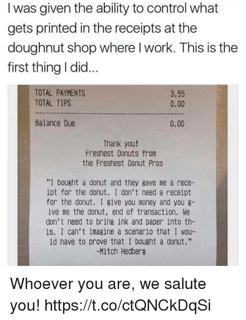 "Funny, Money, and Control: I was given the ability to control what  gets printed in the receipts at the  doughnut shop where l work. This is the  first thing I did...  TOTAL PAYMENTS  TOTAL TIPS  3.55  0.00  Balance Due  0.00  Thank you!  Freshest Donuts from  the Freshest Donut Pros  ""I bought a donut and they gave me a rece-  ipt for the donut. I don't need a receipt  for the donut. I give you money and you 8-  ive me the donut, end of transaction. We  don't need to bring ink and paper into th-  is. I can't imagine a scenario that I wou-  ld have to prove that I bought a donut.""  -Mitch Hedberg Whoever you are, we salute you! https://t.co/ctQNCkDqSi"