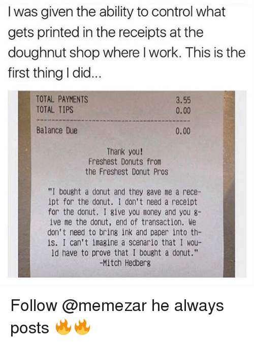 "Memes, Money, and Control: I was given the ability to control what  gets printed in the receipts at the  doughnut shop where I work. This is the  first thing I did.  TOTAL PAYMENTS  TOTAL TIPS  3.55  0.00  Balance Due  0.00  Thank you!  Freshest Donuts from  the Freshest Donut Pros  ""I bought a donut and they gave me a rece-  ipt for the donut. I don't need a receipt  for the donut. I 8ive you money and you 8-  ive me the donut, end of transaction. We  don't need to bring ink and paper into th-  is. I can't imagine a scenario that I wou-  ld have to prove that I bought a donut.""  -Mitch Hedbers Follow @memezar he always posts 🔥🔥"