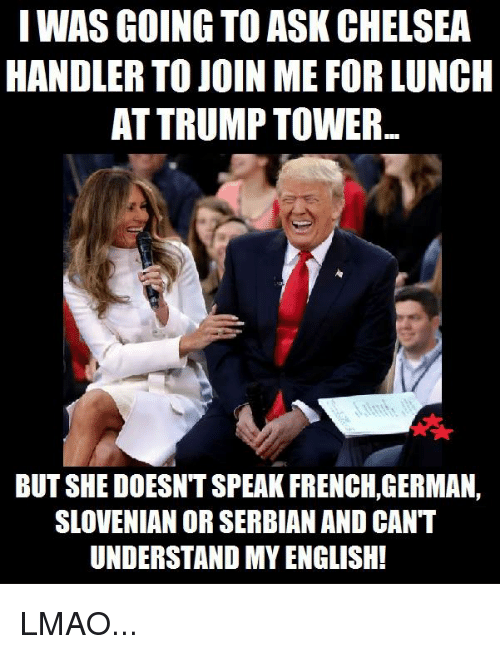 Chelsea, Memes, and join.me: I WAS GOING TO ASK CHELSEA  HANDLER TO JOIN ME FOR LUNCH  AT TRUMP TOWER  BUT SHEDOESNTSPEAKFRENCH,GERMAN,  SLOVENIAN OR SERBIAN AND CANT  UNDERSTAND MYENGLISH! LMAO...