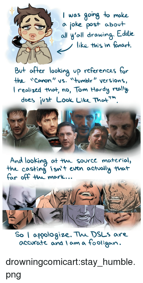 """Tom Hardy, Tumblr, and Blog: I was going to moke  a joke post abot  ll y'oll drawing Eddie  like this in fanart  But after looking up referencas for  the Cononvs. mbl"""" versions  I realized that no, Tom Hardy rally  does ¡ust Look Lke ThotM  And looking ot t source moterial,  thhe costing isnt even actuoll that  far off thw mark...  So I appologize. Thi DsLs are.  accurate and am a Fooligan drowningcomicart:stay_humble.png"""