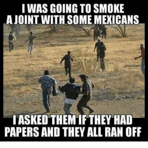 Smoking, Mexican Word of the Day, and Mexican: I WAS GOING TO SMOKE  LA JOINT WITH SOME MEXICANS  IASKEDTHEMIF THEY HAD  PAPERS AND THEY ALL RAN OFF