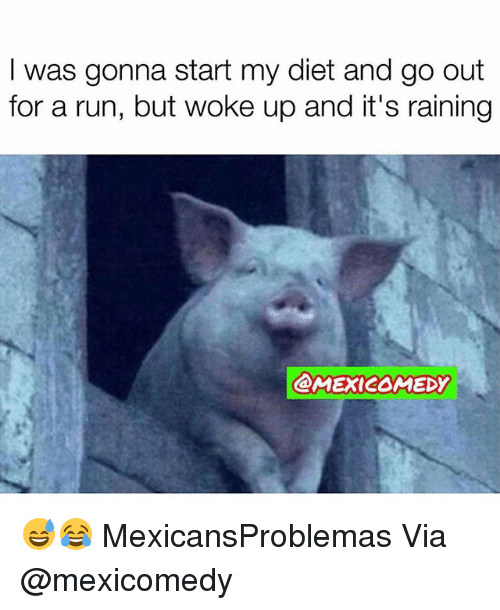 Memes, Run, and Diet: I was gonna start my diet and go out  for a run, but woke up and it's raining  @MEXI2OMEDY 😅😂 MexicansProblemas Via @mexicomedy