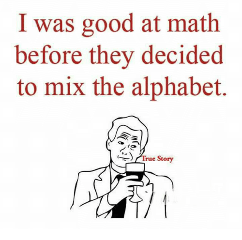 Memes, Alphabet, and Good: I was good at math  before they decided  to mix the alphabet.