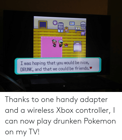 Drunk, Friends, and Pokemon: I was hoping that you would be nice,  DRUNK, and that we could be friends. Thanks to one handy adapter and a wireless Xbox controller, I can now play drunken Pokemon on my TV!