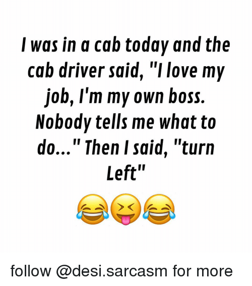 "Memes, Sarcasm, and 🤖: I was in a cab today and the  cab driver said, ""I love my  job, I'm my own boss.  Nobody tells me what to  do..."" Then I said, ""turn  Left' follow @desi.sarcasm for more"