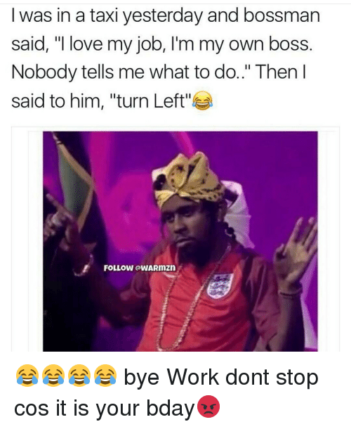 "Memes, Taxi, and 🤖: I was in a taxi yesterday and bossman  said, ""I love my job, I'm my own boss  Nobody tells me what to do.."" Then I  said to him, ""turn Left''  FOLLOW aWARmZn 😂😂😂😂 bye Work dont stop cos it is your bday😡"