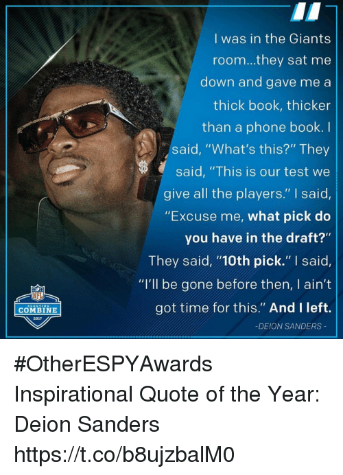 """Books, Deion Sanders, and Nfl: I was in the Giants  room...they sat me  down and gave me a  thick book, thicker  than a phone book. I  said, """"What's this?"""" They  said, """"This is our test we  give all the players."""" I said  """"Excuse me, what pick do  you have in the draft?""""  They said """"10th pick."""" I said,  """"I'll be gone before then, I ain't  got time for this."""" And Ileft.  NFL  SCOUTING  COMBINE  2017  -DEION SANDERS #OtherESPYAwards  Inspirational Quote of the Year: Deion Sanders https://t.co/b8ujzbalM0"""