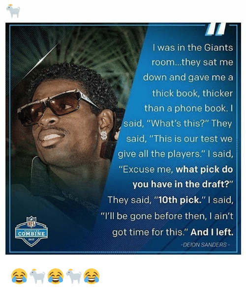 "Deion Sanders, Memes, and Phone: I was in the Giants  room...they sat me  down and gave me a  thick book, thicker  than a phone book. I  said, ""What's this?"" They  said, ""This is our test we  give all the players."" I said  ""Excuse me, what pick do  you have in the draft?""  They said10th pick."" I said,  ""I'll be gone before then, I ain't  got time for this."" And I left.  COMBINE  -DEION SANDERS 😂🐐😂🐐😂"