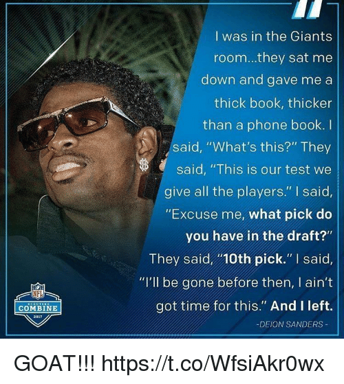 "Deion Sanders, Funny, and Nfl: I was in the Giants  room...they sat me  down and gave me a  thick book, thicker  than a phone book. I  said, ""What's this?"" They  said, ""This is our test we  give all the players."" I said,  ""Excuse me, what pick do  you have in the draft?""  They said10th pick."" I said,  ""I'lI be gone before then, I ain't  got time for this."" And I left.  NFL  COMBINE  2017  -DEION SANDERS GOAT!!! https://t.co/WfsiAkr0wx"