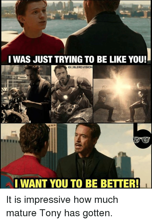 Be Like, Memes, and 🤖: I WAS JUST TRYING TO BE LIKE YOU! IGIBLERDVISION I WANT YOU TO BE BETTER! It is impressive how much mature Tony has gotten.